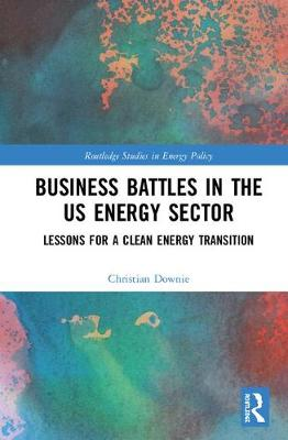 Business Battles in the US Energy Sector: Lessons for a Clean Energy Transition - Routledge Studies in Energy Policy (Hardback)