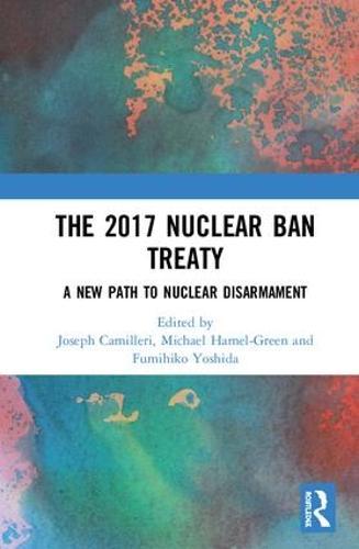 The 2017 Nuclear Ban Treaty: A New Path to Nuclear Disarmament (Hardback)