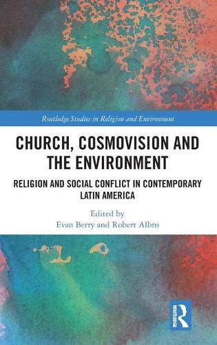 Church, Cosmovision and the Environment: Religion and Social Conflict in Contemporary Latin America - Routledge Studies in Religion and Environment (Hardback)
