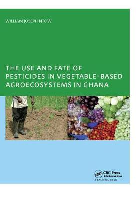 The Use and Fate of Pesticides in Vegetable-Based Agro-Ecosystems in Ghana (Hardback)