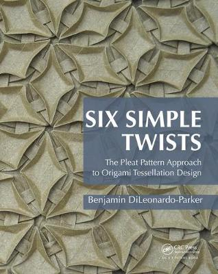 Six Simple Twists: The Pleat Pattern Approach to Origami Tessellation Design (Hardback)