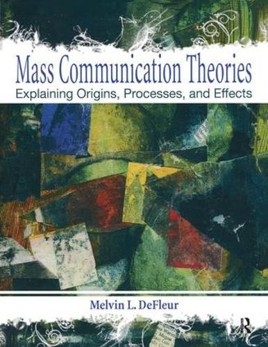 Mass Communication Theories: Explaining Origins, Processes, and Effects (Hardback)