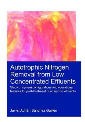 Autotrophic Nitrogen Removal from Low Concentrated Effluents: Study of System Configurations and Operational Features for Post-treatment of Anaerobic Effluents (Hardback)