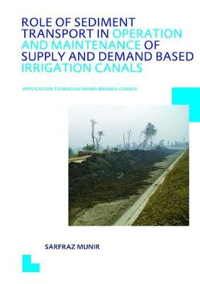 Role of Sediment Transport in Operation and Maintenance of Supply and Demand Based Irrigation Canals: Application to Machai Maira Branch Canals: UNESCO-IHE PhD Thesis (Hardback)