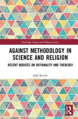 Against Methodology in Science and Religion: Recent Debates on Rationality and Theology - Routledge Science and Religion Series (Hardback)