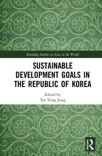 Sustainable Development Goals in the Republic of Korea - Routledge Studies on Asia in the World (Hardback)