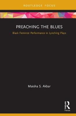 Preaching the Blues: Black Feminist Performance in Lynching Plays - Routledge Advances in Theatre & Performance Studies (Hardback)