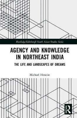 Agency and Knowledge in Northeast India: The Life and Landscapes of Dreams - Routledge/Edinburgh South Asian Studies Series (Hardback)