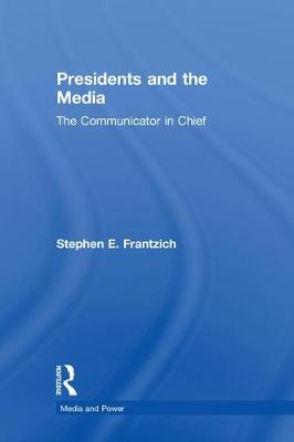 Presidents and the Media: The Communicator in Chief - Media and Power (Hardback)