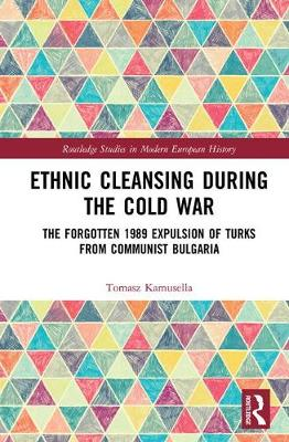 Ethnic Cleansing During the Cold War: The Forgotten 1989 Expulsion of Turks from Communist Bulgaria - Routledge Studies in Modern European History (Hardback)