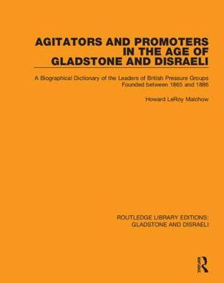 Agitators and Promoters in the Age of Gladstone and Disraeli: A Biographical Dictionary of the Leaders of British Pressure Groups Founded Between 1865 and 1886 - Routledge Library Editions: Gladstone and Disraeli 2 (Hardback)