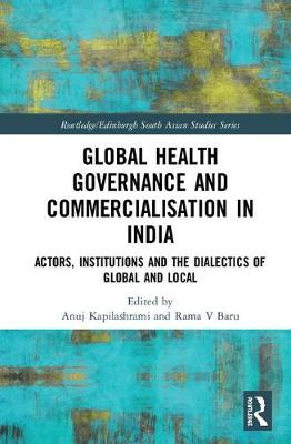 Global Health Governance and Commercialisation of Public Health in India: Actors, Institutions and the Dialectics of Global and Local - Routledge/Edinburgh South Asian Studies Series (Hardback)