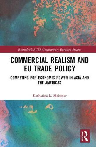 Commercial Realism and EU Trade Policy: Competing for Economic Power in Asia and the Americas - Routledge/UACES Contemporary European Studies (Hardback)