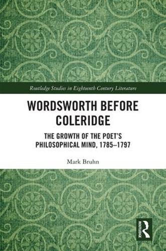 Wordsworth Before Coleridge: The Growth of the Poet's Philosophical Mind, 1785-1797 - Routledge Studies in Eighteenth-Century Literature (Hardback)