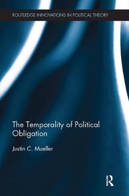 The Temporality of Political Obligation - Routledge Innovations in Political Theory (Paperback)