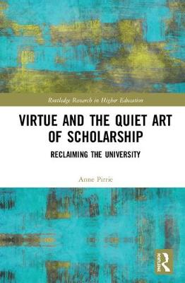 Virtue and the Quiet Art of Scholarship: Reclaiming the University - Routledge Research in Higher Education (Hardback)