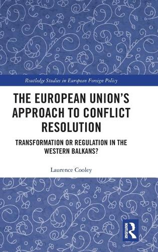 The European Union's Approach to Conflict Resolution: Transformation or Regulation in the Western Balkans? (Hardback)