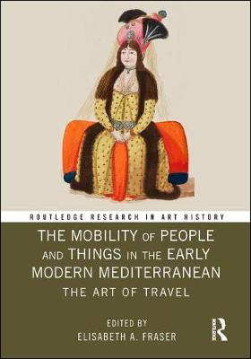 The Mobility of People and Things in the Early Modern Mediterranean: The Art of Travel - Routledge Research in Art History (Hardback)
