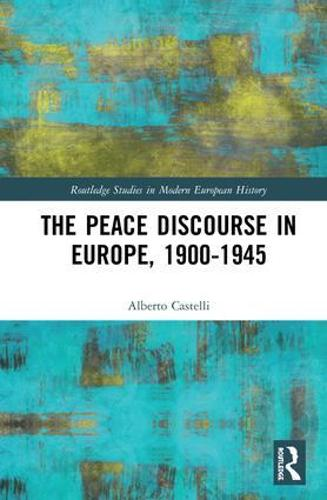 The Peace Discourse in Europe, 1900-1945 - Routledge Studies in Modern European History (Hardback)