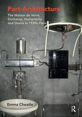 Part-Architecture: The Maison de Verre, Duchamp, Domesticity and Desire in 1930s Paris (Paperback)
