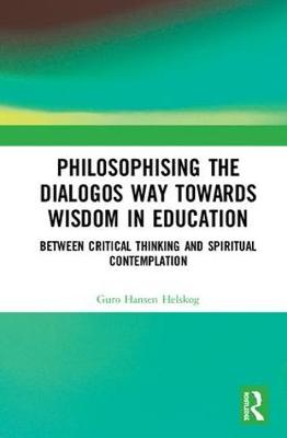 Philosophising the Dialogos Way towards Wisdom in Education: Perspectives on Logical Argumentation and Spiritual Contemplation (Hardback)