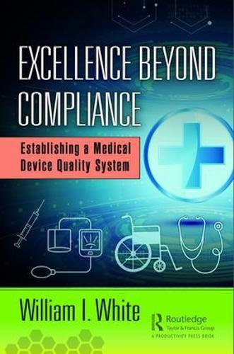 Excellence Beyond Compliance: Establishing a Medical Device Quality System (Hardback)