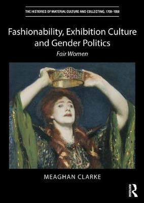 Fashionability, Exhibition Culture and Gender Politics: Fair Women - The Histories of Material Culture and Collecting, 1700-1950 (Hardback)