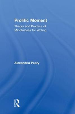 Prolific Moment: Theory and Practice of Mindfulness for Writing (Hardback)