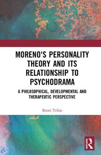 Moreno's Personality Theory and its Relationship to Psychodrama: A Philosophical, Developmental and Therapeutic Perspective (Hardback)