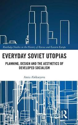 Everyday Soviet Utopias: Planning, Design and the Aesthetics of Developed Socialism - Routledge Studies in the History of Russia and Eastern Europe (Hardback)