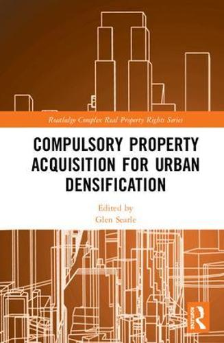 Compulsory Property Acquisition for Urban Densification - Routledge Complex Real Property Rights Series (Hardback)