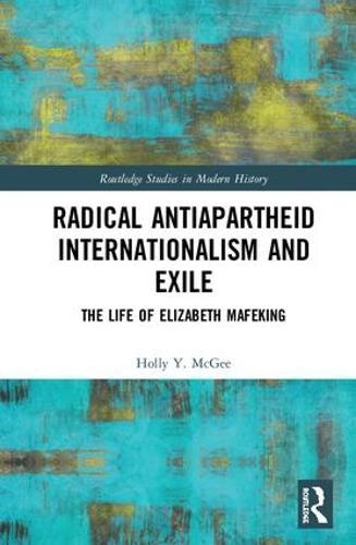 Radical Antiapartheid Internationalism and Exile: The Life of Elizabeth Mafeking - Routledge Studies in Modern History (Hardback)