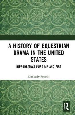 A History of Equestrian Drama in the United States: Hippodrama's Pure Air and Fire (Hardback)