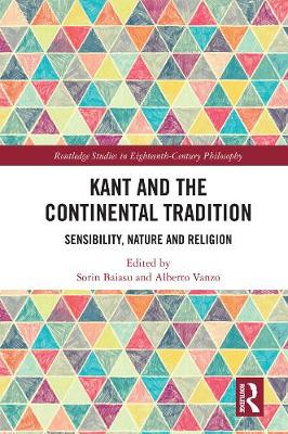 Kant and the Continental Tradition: Sensibility, Nature, and Religion - Routledge Studies in Eighteenth-Century Philosophy (Hardback)
