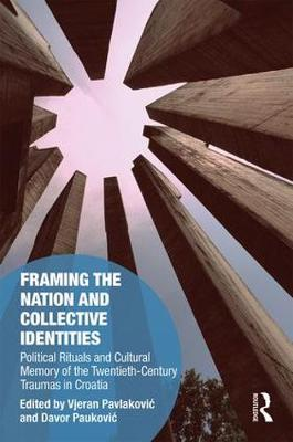 Framing the Nation and Collective Identities: Political Rituals and Cultural Memory of the Twentieth-Century Traumas in Croatia - Memory Studies: Global Constellations (Hardback)