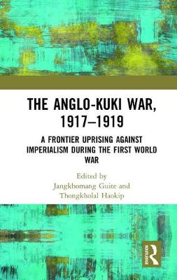 The Anglo-Kuki War, 1917-1919: A Frontier Uprising against Imperialism during the First World War (Hardback)