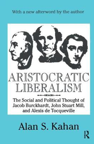 Aristocratic Liberalism: The Social and Political Thought of Jacob Burckhardt, John Stuart Mill, and Alexis De Tocqueville (Hardback)