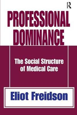 Professional Dominance: The Social Structure of Medical Care (Hardback)