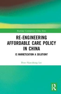 Re-engineering Affordable Care Policy in China: Is Marketization a Solution? - Routledge Contemporary China Series (Hardback)
