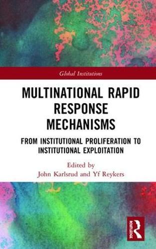 Multinational Rapid Response Mechanisms: Institutional Proliferation to Institutional Exploitation - Global Institutions (Hardback)