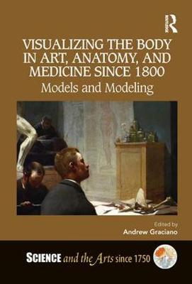 Visualizing the Body in Art, Anatomy, and Medicine since 1800: Models and Modeling - Science and the Arts since 1750 (Hardback)