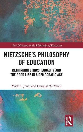 Nietzsche's Philosophy of Education: Rethinking Ethics, Equality and the Good Life in a Democratic Age - New Directions in the Philosophy of Education (Hardback)