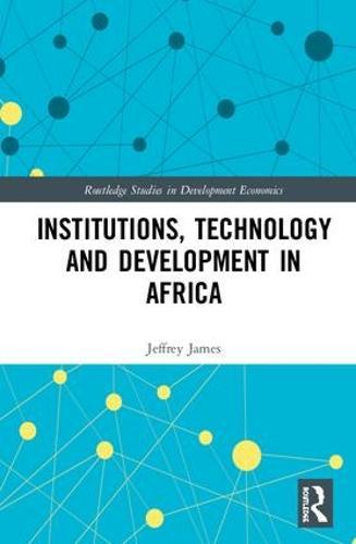 Institutions, Technology and Development in Africa - Routledge Studies in Development Economics (Hardback)