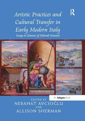Artistic Practices and Cultural Transfer in Early Modern Italy: Essays in Honour of Deborah Howard (Paperback)