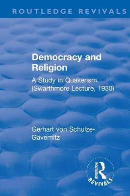 Revival: Democracy and Religion (1930): A Study in Quakerism (Swarthmore Lecture, 1930) - Routledge Revivals (Hardback)