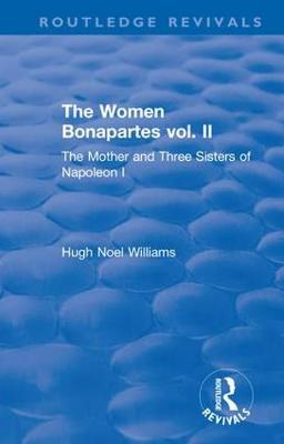 Revival: The Women Bonapartes vol. II (1908): The Mother and Three Sisters of Napoleon I - Routledge Revivals (Hardback)