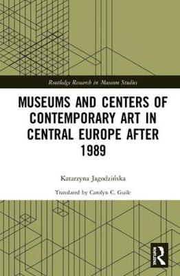 Museums and Centers of Contemporary Art in Central Europe after 1989 - Routledge Research in Museum Studies (Hardback)