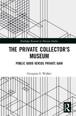 The Private Collector's Museum: Public Good Versus Private Gain - Routledge Research in Museum Studies (Hardback)