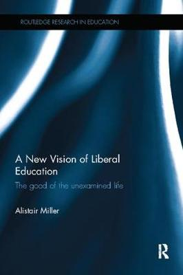 A New Vision of Liberal Education: The good of the unexamined life - Routledge Research in Education (Paperback)
