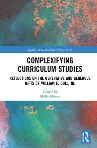 Complexifying Curriculum Studies: Reflections on the Generative and Generous Gifts of William E. Doll, Jr. - Studies in Curriculum Theory Series (Hardback)